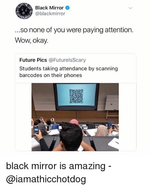 Future, Wow, and Black: Black Mirror  @blackmirror  ...so none of you were paying attention.  Wow, okay.  Future Pics @FuturelsScary  Students taking attendance by scanning  barcodes on their phones black mirror is amazing -@iamathicchotdog