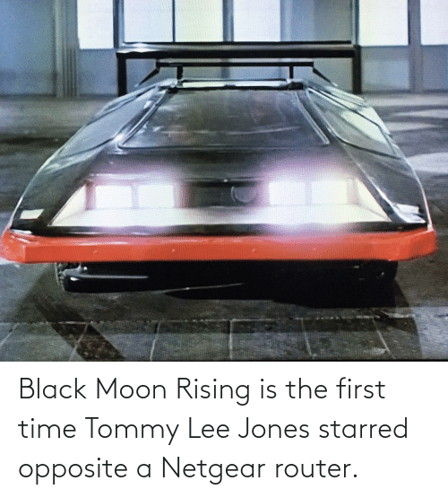 Black, Moon, and Router: Black Moon Rising is the first time Tommy Lee Jones starred opposite a Netgear router.