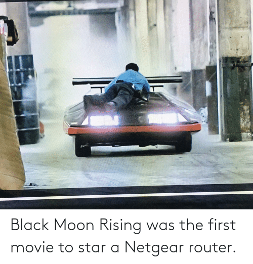 Black, Moon, and Movie: Black Moon Rising was the first movie to star a Netgear router.
