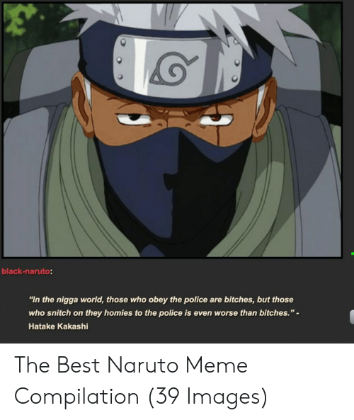 """Naruto Memes Funny: black-naruto:  """"In the nigga world, those who obey the police are bitches,but those  who snitch on they homies to the police is even worse than bitches.""""-  Hatake Kakashi The Best Naruto Meme Compilation (39 Images)"""