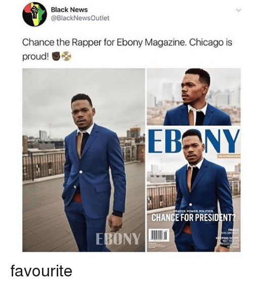 Chance the Rapper, Chicago, and Memes: Black News  @BlackNewsOutlet  Chance the Rapper for Ebony Magazine. Chicago is  proud!  RAYER POWER POLITIOs  CHANCE FOR PRESIDENT?  PR  EBONY  PING favourite