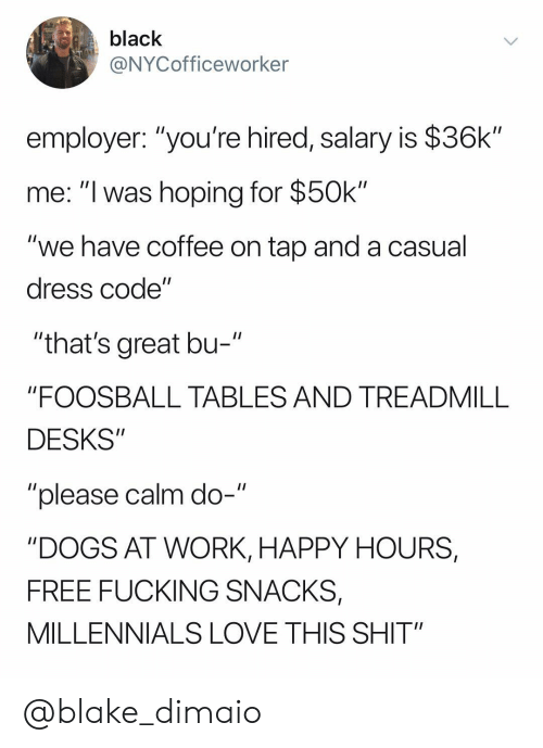 """Treadmill: black  @NYCofficeworker  employer: """"you're hired, salary is $36k""""  me: """"I was hoping for $50k""""  """"we have coffee on tap and a casual  dress code""""  """"that's great bu-  """"FOOSBALL TABLES AND TREADMILL  DESKS""""  """"please calm do-""""  """"DOGS AT WORK, HAPPY HOURS,  FREE FUCKING SNACKS,  MILLENNIALS LOVE THIS SHIT"""" @blake_dimaio"""
