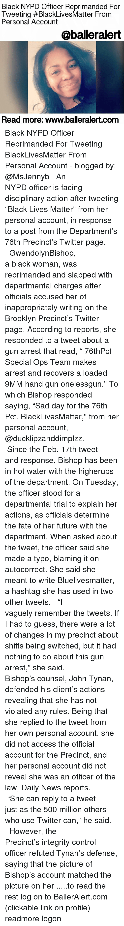 "9mm: Black NYPD Officer Reprimanded For  Tweeting #BlackLivesMatter From  Personal Account  @baller alert  Read more: www.balleralert.com Black NYPD Officer Reprimanded For Tweeting BlackLivesMatter From Personal Account - blogged by: @MsJennyb ⠀⠀⠀⠀⠀⠀⠀⠀⠀ ⠀⠀⠀⠀⠀⠀⠀⠀⠀ An NYPD officer is facing disciplinary action after tweeting ""Black Lives Matter"" from her personal account, in response to a post from the Department's 76th Precinct's Twitter page. ⠀⠀⠀⠀⠀⠀⠀⠀⠀ ⠀⠀⠀⠀⠀⠀⠀⠀⠀ GwendolynBishop, a black woman, was reprimanded and slapped with departmental charges after officials accused her of inappropriately writing on the Brooklyn Precinct's Twitter page. According to reports, she responded to a tweet about a gun arrest that read, "" 76thPct Special Ops Team makes arrest and recovers a loaded 9MM hand gun onelessgun."" To which Bishop responded saying, ""Sad day for the 76th Pct. BlackLivesMatter,"" from her personal account, @ducklipzanddimplzz. ⠀⠀⠀⠀⠀⠀⠀⠀⠀ ⠀⠀⠀⠀⠀⠀⠀⠀⠀ Since the Feb. 17th tweet and response, Bishop has been in hot water with the higherups of the department. On Tuesday, the officer stood for a departmental trial to explain her actions, as officials determine the fate of her future with the department. When asked about the tweet, the officer said she made a typo, blaming it on autocorrect. She said she meant to write Bluelivesmatter, a hashtag she has used in two other tweets. ⠀⠀⠀⠀⠀⠀⠀⠀⠀ ⠀⠀⠀⠀⠀⠀⠀⠀⠀ ""I vaguely remember the tweets. If I had to guess, there were a lot of changes in my precinct about shifts being switched, but it had nothing to do about this gun arrest,"" she said. ⠀⠀⠀⠀⠀⠀⠀⠀⠀ ⠀⠀⠀⠀⠀⠀⠀⠀⠀ Bishop's counsel, John Tynan, defended his client's actions revealing that she has not violated any rules. Being that she replied to the tweet from her own personal account, she did not access the official account for the Precinct, and her personal account did not reveal she was an officer of the law, Daily News reports. ⠀⠀⠀⠀⠀⠀⠀⠀⠀ ⠀⠀⠀⠀⠀⠀⠀⠀⠀ ""She can reply to a tweet just as the 500 million others who use Twitter can,"" he said. ⠀⠀⠀⠀⠀⠀⠀⠀⠀ ⠀⠀⠀⠀⠀⠀⠀⠀⠀ However, the Precinct's integrity control officer refuted Tynan's defense, saying that the picture of Bishop's account matched the picture on her .....to read the rest log on to BallerAlert.com (clickable link on profile) readmore logon"