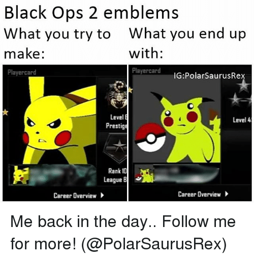 Memes, Emblem, and Black Ops: Black Ops 2 emblems  What you try to What you end up  with:  make:  Player card  IG Polar SaurusRe  Level  E  Level 4  Prestige  Rank  League B  Career Overview  Career Overview Me back in the day.. Follow me for more! (@PolarSaurusRex)