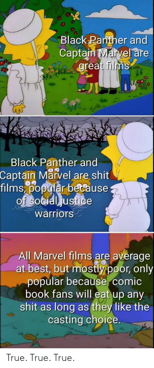 Comic-book: Black Panther and  Captain Marvel are  great films  Black Panther and  Captain Marvel are shit  films,% tiår because  warriors  All Marvel films are avérage  at best, but mostly poor, only  popular because comic  book fans will eat up any  shit as long as they like the  casting choice. True. True. True.