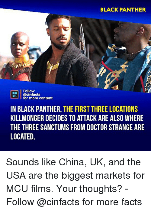 Doctor, Facts, and Memes: BLACK PANTHER  Follow  ONIMA  ROİ | | @cinfacts  for more content  IN BLACK PANTHER, THE FIRST THREE LOCATIONS  KILLMONGER DECIDES TO ATTACK ARE ALSO WHERE  THE THREE SANCTUMS FROM DOCTOR STRANGE ARE  LOCATED. Sounds like China, UK, and the USA are the biggest markets for MCU films. Your thoughts?⠀ -⠀⠀ Follow @cinfacts for more facts