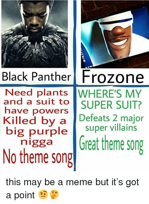 Frozone: Black Panther Frozone  Need plants WHERE'S MY  and a suit to SUPER SUIT?  have powers  Killed by a Defeats 2 major  big purple super villains  n'ggaGreat theme song  No theme song this may be a meme but it's got a point 🤨🤔