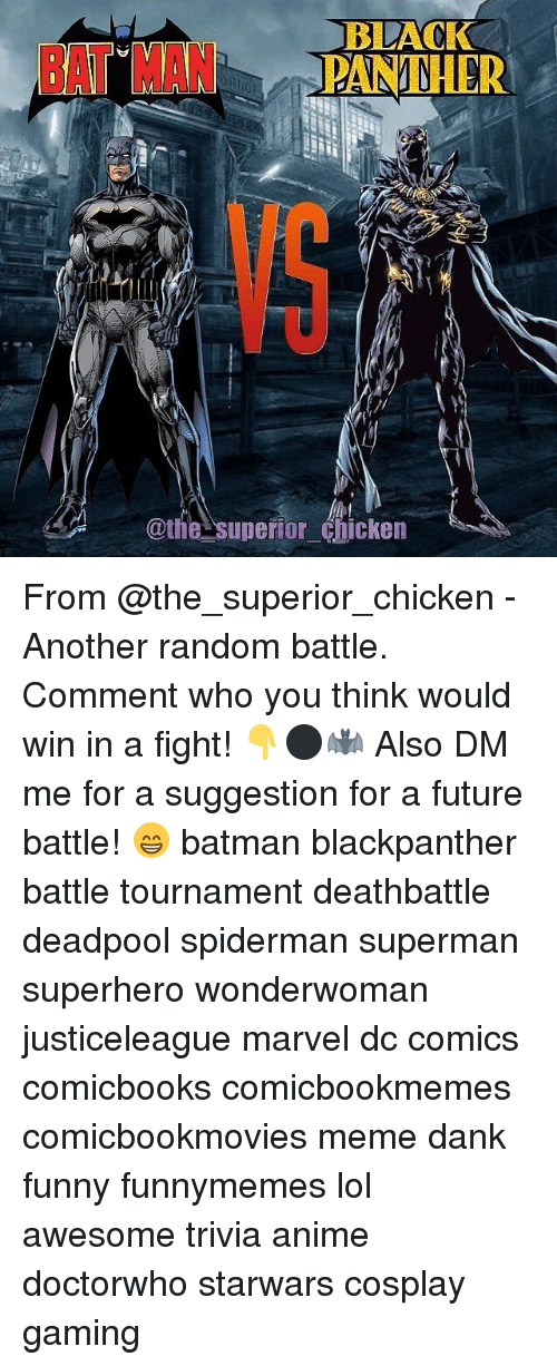 Meme Dank: BLACK  PANTHER  @the superior Chicken From @the_superior_chicken - Another random battle. Comment who you think would win in a fight! 👇⚫️🦇 Also DM me for a suggestion for a future battle! 😁 batman blackpanther battle tournament deathbattle deadpool spiderman superman superhero wonderwoman justiceleague marvel dc comics comicbooks comicbookmemes comicbookmovies meme dank funny funnymemes lol awesome trivia anime doctorwho starwars cosplay gaming