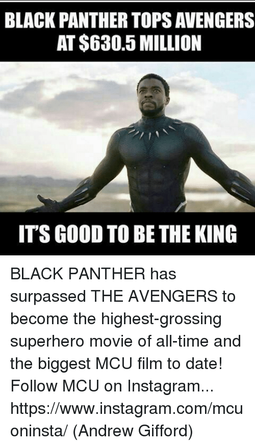 Superhero Movie: BLACK PANTHER TOPS AVENGERS  AT $630.5 MILLION  IT'S GOOD TO BE THE KING BLACK PANTHER has surpassed THE AVENGERS to become the highest-grossing superhero movie of all-time and the biggest MCU film to date!  Follow MCU on Instagram... https://www.instagram.com/mcuoninsta/  (Andrew Gifford)