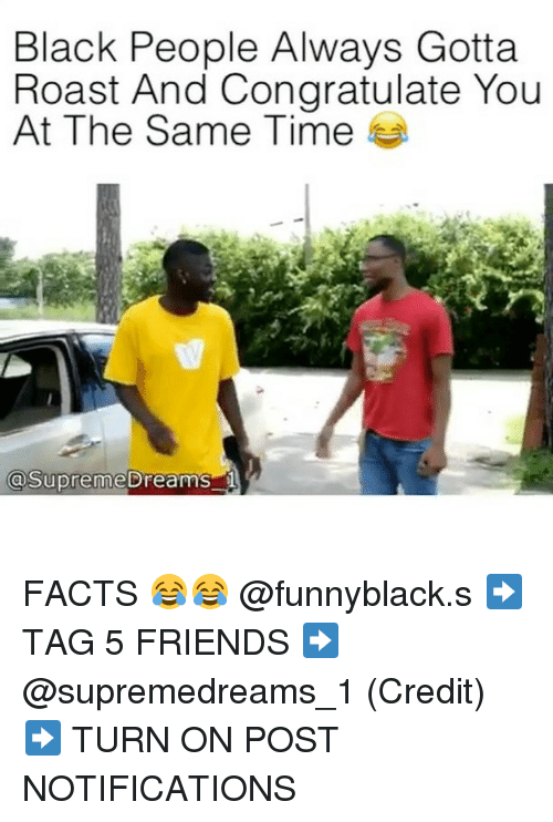 Facts, Friends, and Roast: Black People Always Gotta  Roast And Congratulate You  At The Same Time  aSupreme breams FACTS 😂😂 @funnyblack.s ➡️ TAG 5 FRIENDS ➡️ @supremedreams_1 (Credit) ➡️ TURN ON POST NOTIFICATIONS