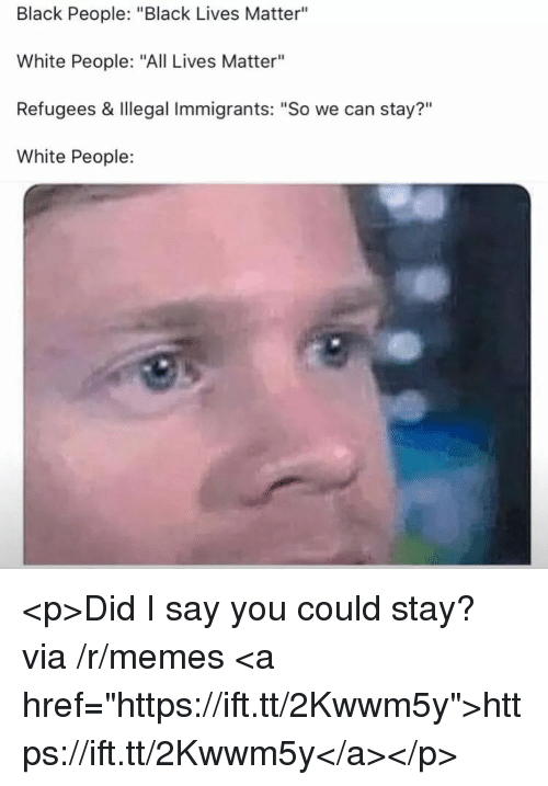 "All Lives Matter, Black Lives Matter, and Memes: Black People: ""Black Lives Matter""  White People: ""All Lives Matter""  Refugees & Illegal Immigrants: ""So we can stay?""  White People:  ?11 <p>Did I say you could stay? via /r/memes <a href=""https://ift.tt/2Kwwm5y"">https://ift.tt/2Kwwm5y</a></p>"