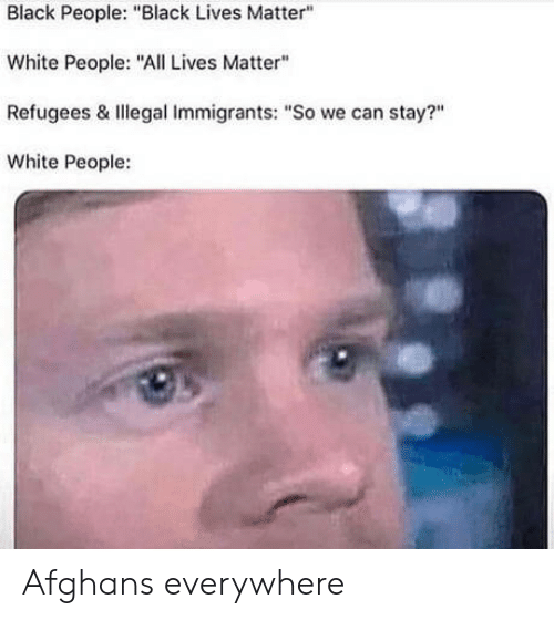 """All Lives Matter: Black People: """"Black Lives Matter""""  White People: """"All Lives Matter""""  Refugees & Illegal Immigrants: """"So we can stay?""""  White People: Afghans everywhere"""