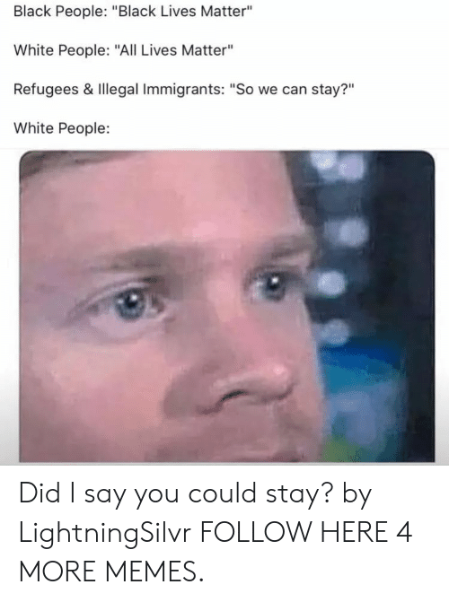 """All Lives Matter: Black People: """"Black Lives Matter""""  White People: """"All Lives Matter""""  Refugees & Illegal Immigrants: """"So we can stay?""""  White People:  ?11 Did I say you could stay? by LightningSilvr FOLLOW HERE 4 MORE MEMES."""