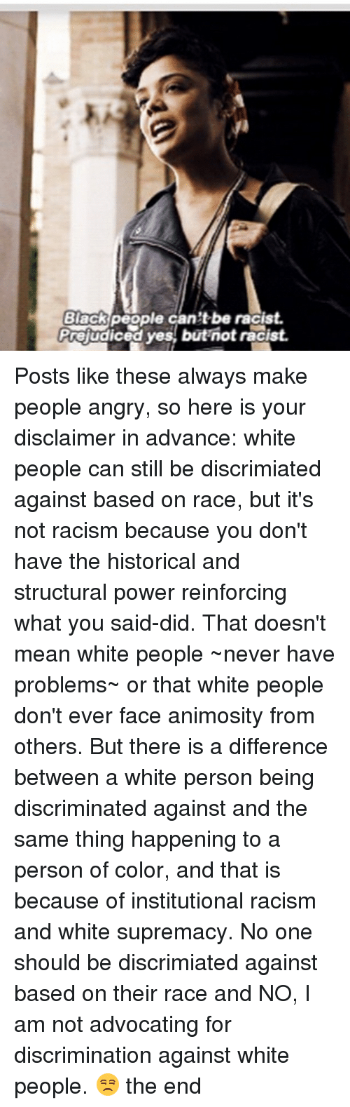 Memes, Racism, and White People: Black  people can'tbe racist.  Prejudiced yes, but not racist. Posts like these always make people angry, so here is your disclaimer in advance: white people can still be discrimiated against based on race, but it's not racism because you don't have the historical and structural power reinforcing what you said-did. That doesn't mean white people ~never have problems~ or that white people don't ever face animosity from others. But there is a difference between a white person being discriminated against and the same thing happening to a person of color, and that is because of institutional racism and white supremacy. No one should be discrimiated against based on their race and NO, I am not advocating for discrimination against white people. 😒 the end