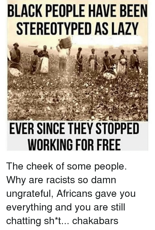 Lazy, Memes, and Black: BLACK PEOPLE HAVE BEEN  STEREOTYPED AS LAZY  EVER SINCE THEY STOPPED  WORKING FOR FREE  EY  EZ  BA  PE  EL  OE  WS  e  TR  AA  SF  ;Y R  EE  !EO  LP  OH F  PY  IG  0T  EN  EO  PE  KR  SO  CE  RW  AT  LS The cheek of some people. Why are racists so damn ungrateful, Africans gave you everything and you are still chatting sh*t... chakabars