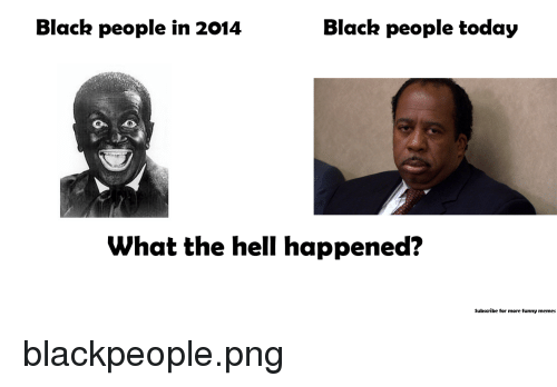 blackpeople: Black people in 2014  Black people today  What the hell happened?  Subscribe for more funny memes <p>blackpeople.png</p>