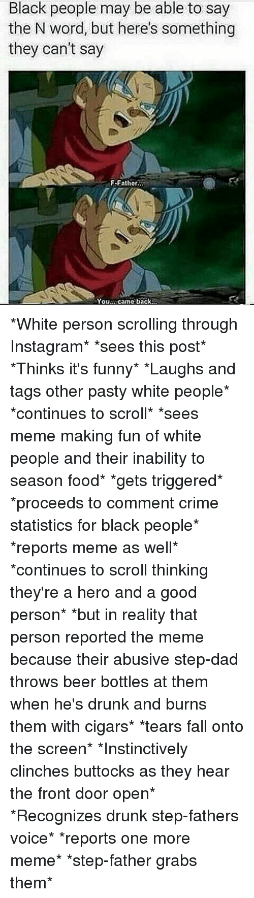 Beer, Crime, and Drunk: Black people may be able to say  the N word, but here's something  they can't say  F.Fathor  You  camo back *White person scrolling through Instagram* *sees this post* *Thinks it's funny* *Laughs and tags other pasty white people* *continues to scroll* *sees meme making fun of white people and their inability to season food* *gets triggered* *proceeds to comment crime statistics for black people* *reports meme as well* *continues to scroll thinking they're a hero and a good person* *but in reality that person reported the meme because their abusive step-dad throws beer bottles at them when he's drunk and burns them with cigars* *tears fall onto the screen* *Instinctively clinches buttocks as they hear the front door open* *Recognizes drunk step-fathers voice* *reports one more meme* *step-father grabs them*