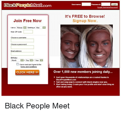 black people meet: Black  People  Meet  Username:  Password:  .COm  It's FREE to Browse!  Join Free Now  Sign up Now  am a Woman Seeking a Man  Near ZP code:  Choose a username:  Choose a  password  Email address:  Birthday.  Month Day Year  I have read and Agree to the  over 1,000 new members joining daily...  CLICK HERE  Each year thousands of relationships are created thanks to  BlackPeopleMeet.com  Fast and easy way to connect with black singles near you.  Start dating today. Create your free profile and start searching as  often as you want. Black People Meet