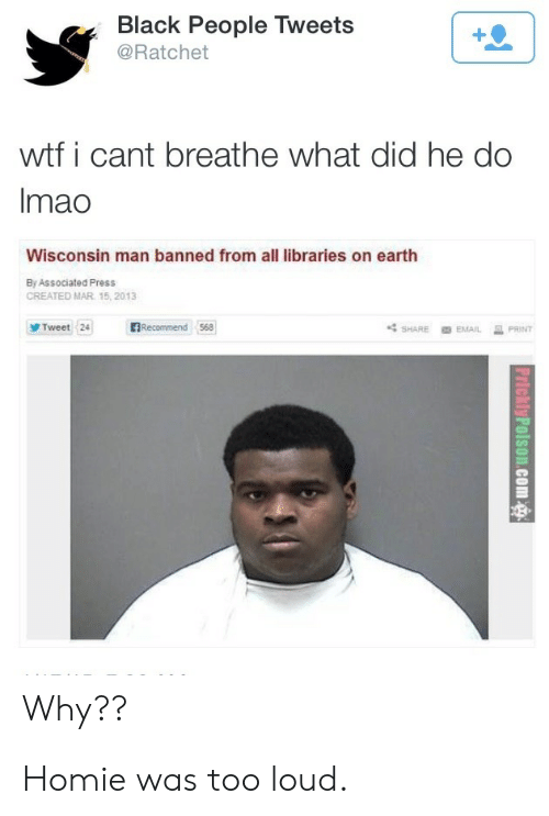 ratchet: Black People Tweets  @Ratchet  wtf i cant breathe what did he do  Imao  Wisconsin man banned from all libraries on earth  By Associated Press  CREATED MAR 15, 2013  BRecommend 568  Tweet 24  PRINT  SHARE  EMAIL  Why?? Homie was too loud.