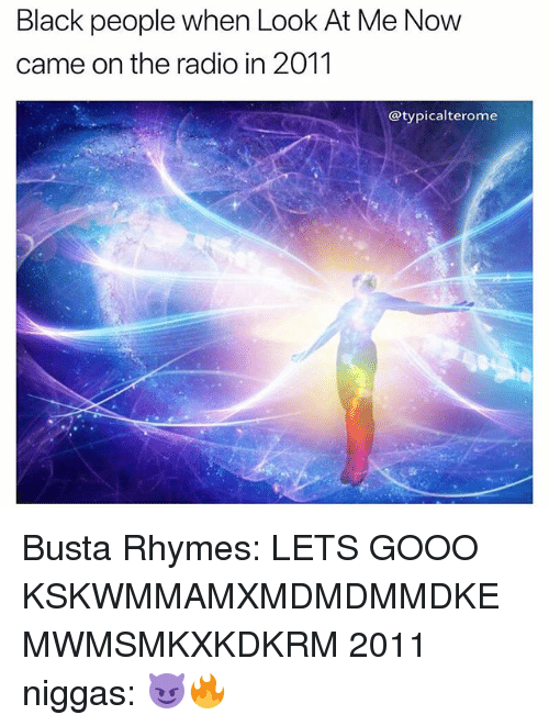 Busta Rhymes, Gooo, and Memes: Black people when Look At Me Now  came on the radio in 2011  @typicalterome Busta Rhymes: LETS GOOO KSKWMMAMXMDMDMMDKEMWMSMKXKDKRM 2011 niggas: 😈🔥