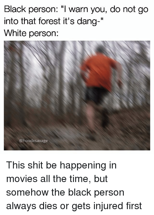 "I Warned You: Black person: ""I warn you, do not go  into that forest it's dang-  White person:  @hoodxSavage This shit be happening in movies all the time, but somehow the black person always dies or gets injured first"