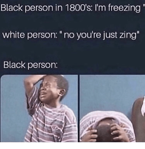 """1800s: Black person in 1800's: I'm freezing  white person: """"no you're just zing  Black person:"""