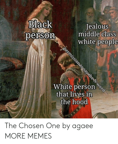 In The Hood: Black  person  Jealous  middle claSS  white people  White person e  that lives in  the hood The Chosen One by agaee MORE MEMES