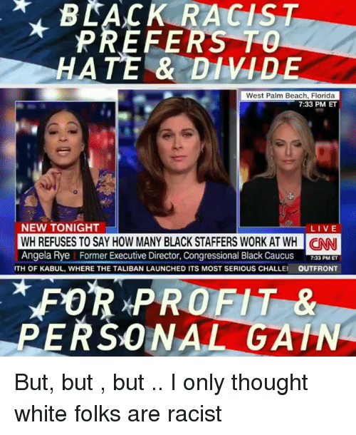 rye: BLACK RACIST  PREFERS TO  HATE & DIVIDE  West Palm Beach, Florida  7:33 PM ET  NEW TONIGHT  LIVE  WH REFUSES TO SAY HOW MANY BLACK STAFFERS WORK AT WH NN  Angela Rye Former Executive Director, Congressional Black Caucus F PMET  GANI  TH OF KABUL, WHERE THE TALIBAN LAUNCHED ITS MOST SERIOUS CHALLE  OUTFRONT  FOR PROFIT &  PERSONAL GATN But, but , but .. I only thought white folks are racist