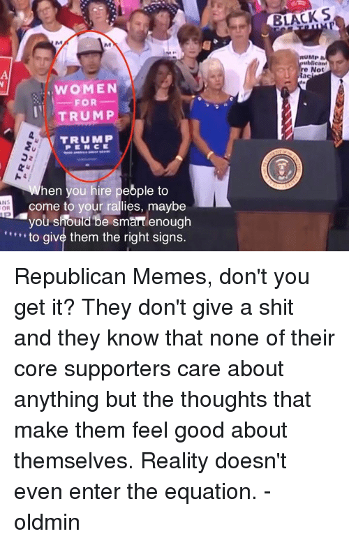 Republican Memes: BLACK S  RUMP  ublican  re Not  WOMEN  FOR  TRUMP  TRUMP  PENCE  hen you hire pebple to  come to your rallies, maybe  vou should be smart enoug  to give them the right signs.  NS  OR Republican Memes, don't you get it? They don't give a shit and they know that none of their core supporters care about anything but the thoughts that make them feel good about themselves. Reality doesn't even enter the equation. -oldmin