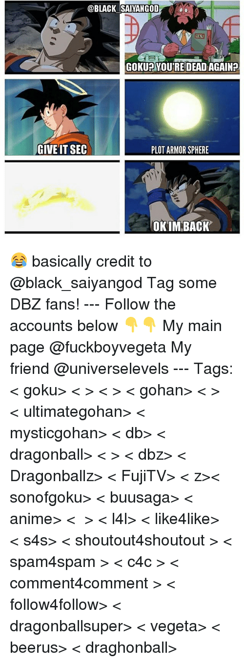 Anime, Dragonball, and Gohan: @BLACK SAIYANGOD  GOKU YOURE DEADAGAIN?  GIVE IT SEC  PLOT ARMOR SPHERE  OK IM BACK 😂 basically credit to @black_saiyangod Tag some DBZ fans! --- Follow the accounts below 👇👇 My main page @fuckboyvegeta My friend @universelevels --- Tags: < goku> < 悟空> < 悟> < gohan> < ご飯> < ultimategohan> < mysticgohan> < db> < dragonball> < ドラゴンボール> < dbz> < Dragonballz> < FujiTV> < ドラゴンボールz>< sonofgoku> < buusaga> < anime> < アニメ > < l4l> < like4like> < s4s> < shoutout4shoutout > < spam4spam > < c4c > < comment4comment > < follow4follow> < dragonballsuper> < vegeta> < beerus> < draghonball>