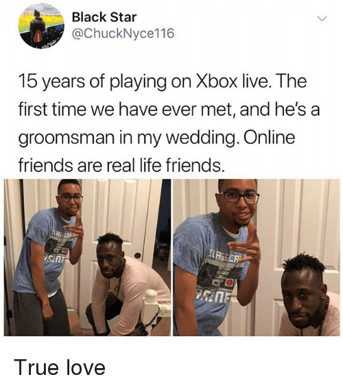 Friends, Life, and Love: Black Star  @ChuckNyce116  15 years of playing on Xbox live. The  first time we have ever met, and he's a  groomsman in my wedding. Online  friends are real life friends. True love