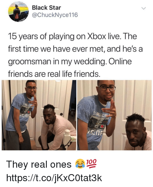 Friends, Life, and Xbox Live: Black Star  @ChuckNyce116  15 years of playing on Xbox live. The  first time we have ever met, and he's a  groomsman in my wedding. Online  friends are real life friends They real ones 😂💯 https://t.co/jKxC0tat3k