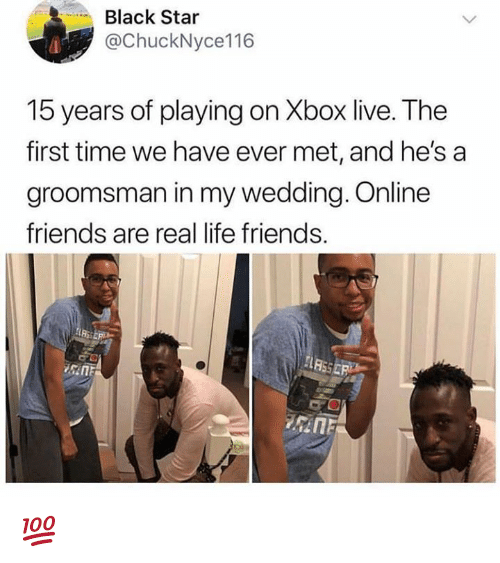 Friends, Life, and Xbox Live: Black Star  @ChuckNyce116  15 years of playing on Xbox live. The  first time we have ever met, and he's a  groomsman in my wedding. Online  friends are real life friends.  Ri 💯