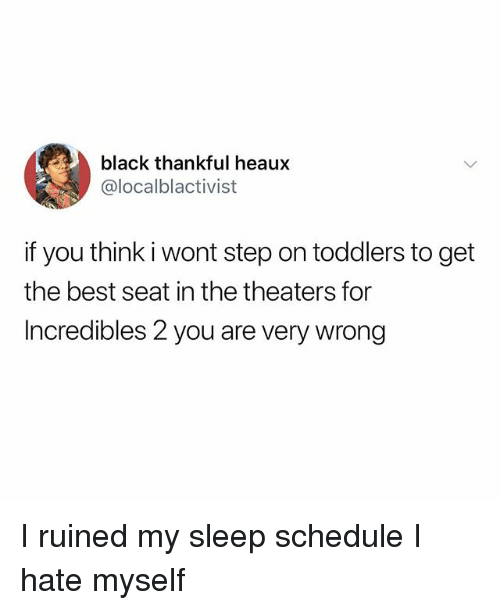 Memes, Best, and Black: black thankful heaux  @localblactivist  if you think i wont step on toddlers to get  the best seat in the theaters for  Incredibles 2 you are very wrong I ruined my sleep schedule I hate myself