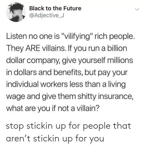 "insurance: Black to the Future  @Adjective_J  Listen no one is ""vilifying"" rich people.  They ARE villains. If you run a billion  dollar company, give yourself millions  in dollars and benefits, but pay your  individual workers less than a living  wage and give them shitty insurance,  what are you if not a villain? stop stickin up for people that aren't stickin up for you"