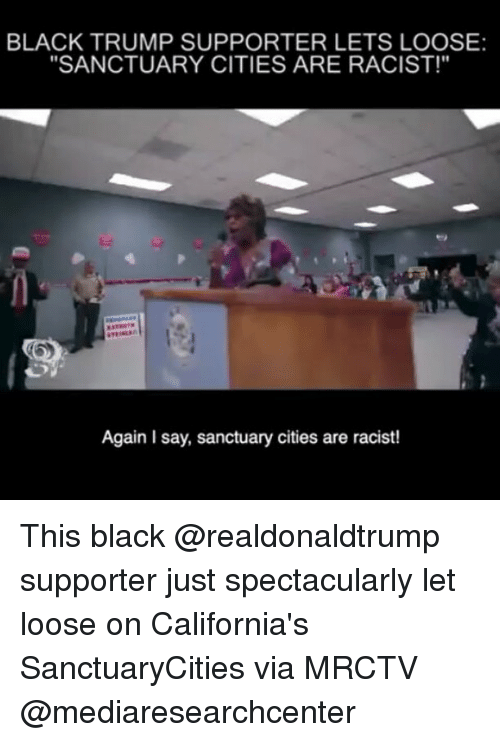 """looses: BLACK TRUMP SUPPORTER LETS LOOSE:  """"SANCTUARY CITIES ARE RACIST!""""  Again Isay, sanctuary cities are racist! This black @realdonaldtrump supporter just spectacularly let loose on California's SanctuaryCities via MRCTV @mediaresearchcenter"""