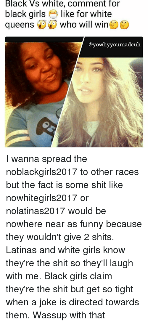 Laugh With Me: Black Vs White, comment for  black girls like for white  queens i Who will win  yowhy youmadcuh I wanna spread the noblackgirls2017 to other races but the fact is some shit like nowhitegirls2017 or nolatinas2017 would be nowhere near as funny because they wouldn't give 2 shits. Latinas and white girls know they're the shit so they'll laugh with me. Black girls claim they're the shit but get so tight when a joke is directed towards them. Wassup with that