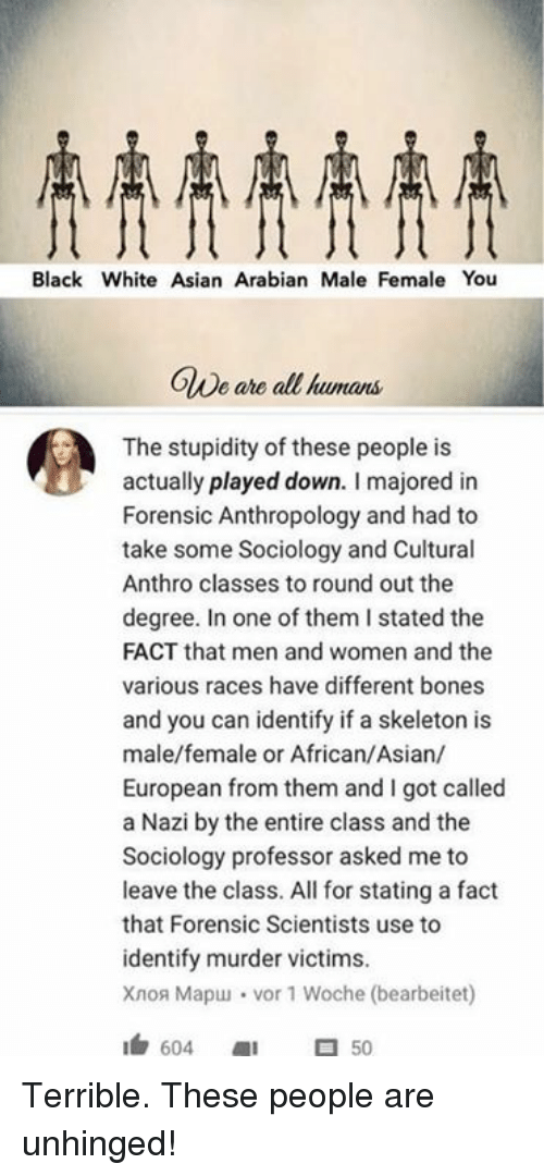 Skeletone: Black White Asian Arabian Male Female You  OWe ahe all  OlDe are all kumans  The stupidity of these people is  actually played down. I majored in  Forensic Anthropology and had to  take some Sociology and Cultural  Anthro classes to round out the  degree. In one of them I stated the  FACT that men and women and the  various races have different bones  and you can identify if a skeleton is  male/female or African/Asian/  European from them and I got called  a Nazi by the entire class and the  Sociology professor asked me to  leave the class. All for stating a fact  that Forensic Scientists use to  identify murder victims.  Xao Mapu」 . vor 1 Woche (bearbeitet)  1白604 1 50 Terrible. These people are unhinged!