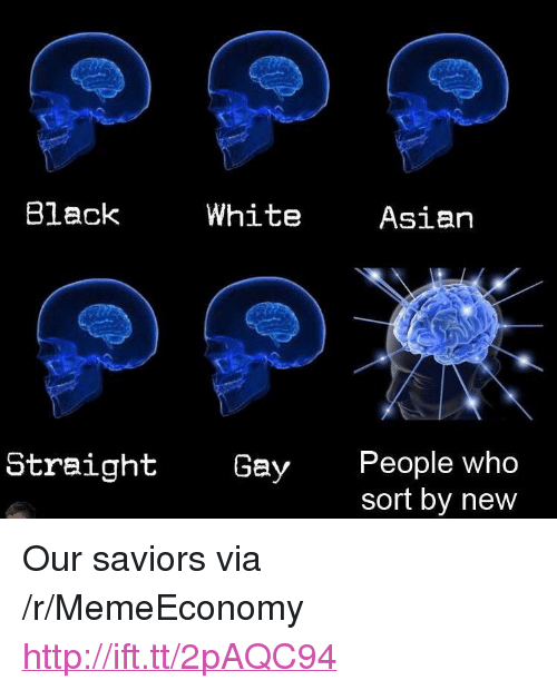 """Asian People: Black  White  Asian  People who  sort by new  Straight  Gay <p>Our saviors via /r/MemeEconomy <a href=""""http://ift.tt/2pAQC94"""">http://ift.tt/2pAQC94</a></p>"""