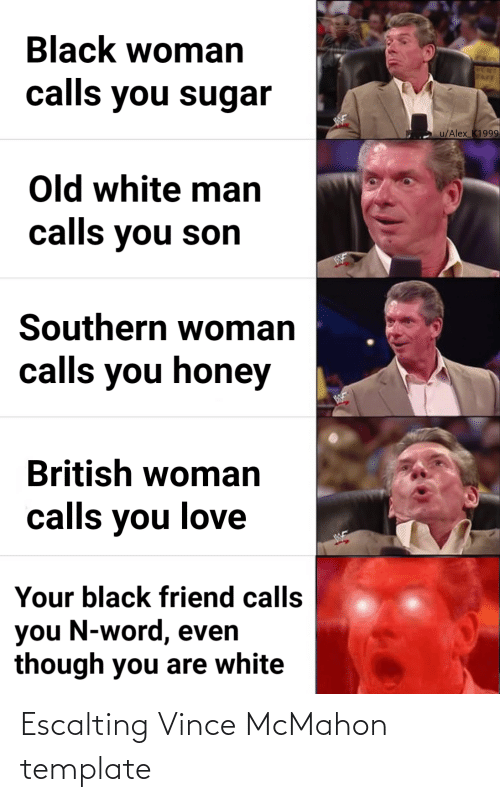 Vince McMahon: Black woman  calls you sugar  u/Alex_K1999  Old white man  calls you son  Southern woman  calls you honey  British woman  calls you love  Your black friend calls  you N-word, even  though you are white Escalting Vince McMahon template
