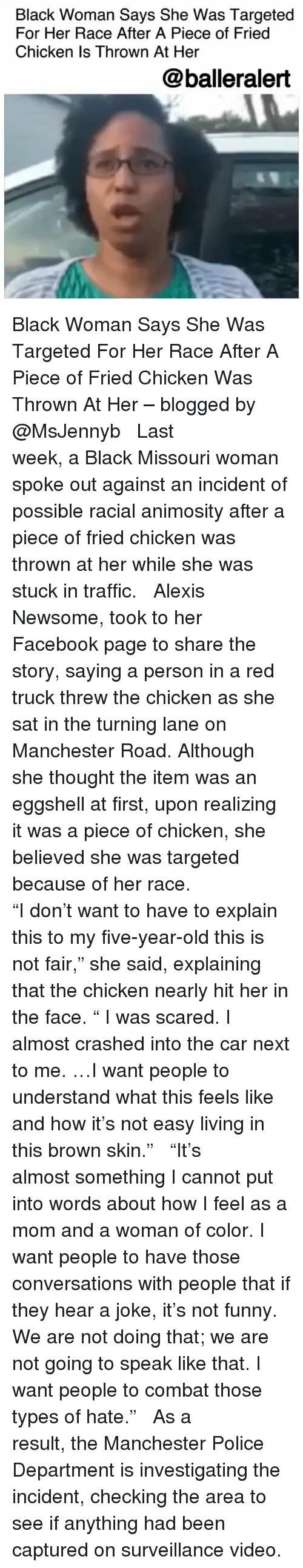 "Facebook, Funny, and Memes: Black Woman Says She Was Targeted  For Her Race After A Piece of Fried  Chicken Is Thrown At Her  @balleralert Black Woman Says She Was Targeted For Her Race After A Piece of Fried Chicken Was Thrown At Her – blogged by @MsJennyb ⠀⠀⠀⠀⠀⠀⠀ ⠀⠀⠀⠀⠀⠀⠀ Last week, a Black Missouri woman spoke out against an incident of possible racial animosity after a piece of fried chicken was thrown at her while she was stuck in traffic. ⠀⠀⠀⠀⠀⠀⠀ ⠀⠀⠀⠀⠀⠀⠀ Alexis Newsome, took to her Facebook page to share the story, saying a person in a red truck threw the chicken as she sat in the turning lane on Manchester Road. Although she thought the item was an eggshell at first, upon realizing it was a piece of chicken, she believed she was targeted because of her race. ⠀⠀⠀⠀⠀⠀⠀ ⠀⠀⠀⠀⠀⠀⠀ ""I don't want to have to explain this to my five-year-old this is not fair,"" she said, explaining that the chicken nearly hit her in the face. "" I was scared. I almost crashed into the car next to me. …I want people to understand what this feels like and how it's not easy living in this brown skin."" ⠀⠀⠀⠀⠀⠀⠀ ⠀⠀⠀⠀⠀⠀⠀ ""It's almost something I cannot put into words about how I feel as a mom and a woman of color. I want people to have those conversations with people that if they hear a joke, it's not funny. We are not doing that; we are not going to speak like that. I want people to combat those types of hate."" ⠀⠀⠀⠀⠀⠀⠀ ⠀⠀⠀⠀⠀⠀⠀ As a result, the Manchester Police Department is investigating the incident, checking the area to see if anything had been captured on surveillance video."