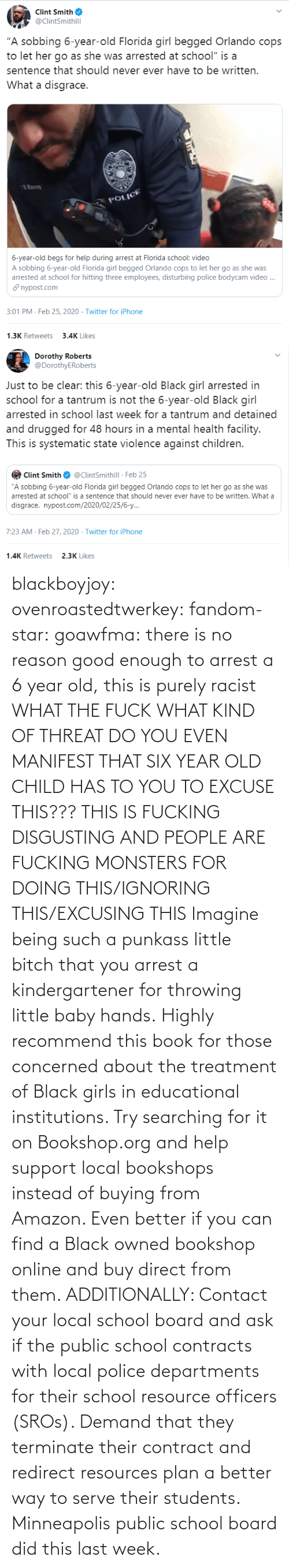 About: blackboyjoy:  ovenroastedtwerkey:  fandom-star:  goawfma: there is no reason good enough to arrest a 6 year old, this is purely racist WHAT THE FUCK WHAT KIND OF THREAT DO YOU EVEN MANIFEST THAT SIX YEAR OLD CHILD HAS TO YOU TO EXCUSE THIS??? THIS IS FUCKING DISGUSTING AND PEOPLE ARE FUCKING MONSTERS FOR DOING THIS/IGNORING THIS/EXCUSING THIS    Imagine being such a punkass little bitch that you arrest a kindergartener for throwing little baby hands.  Highly recommend this book for those concerned about the treatment of Black girls in educational institutions.  Try searching for it on Bookshop.org and help support local bookshops instead of buying from Amazon. Even better if you can find a Black owned bookshop online and buy direct from them.  ADDITIONALLY: Contact your local school board and ask if the public school contracts with local police departments for their school resource officers (SROs). Demand that they terminate their contract and redirect resources plan a better way to serve their students. Minneapolis public school board did this last week.