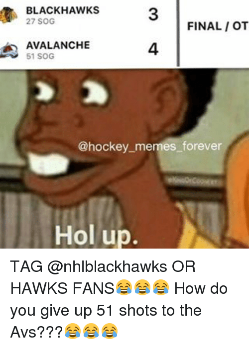 Blackhawks, Hockey, and Memes: BLACKHAWKS  FINAL IOT  AVALANCHE  51 SOG  @hockey memes forever  Hol up. TAG @nhlblackhawks OR HAWKS FANS😂😂😂 How do you give up 51 shots to the Avs???😂😂😂