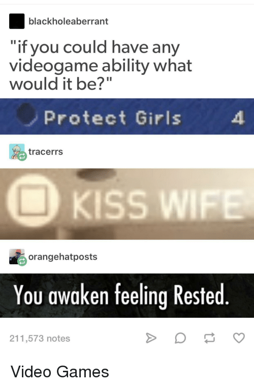 """Awaken: blackholeaberrant  if you could have any  videogame ability what  would it be?""""  Protect Girls  tracerrs  KISS WI  orangehatposts  You awaken feeling Rested  211,573 notes Video Games"""