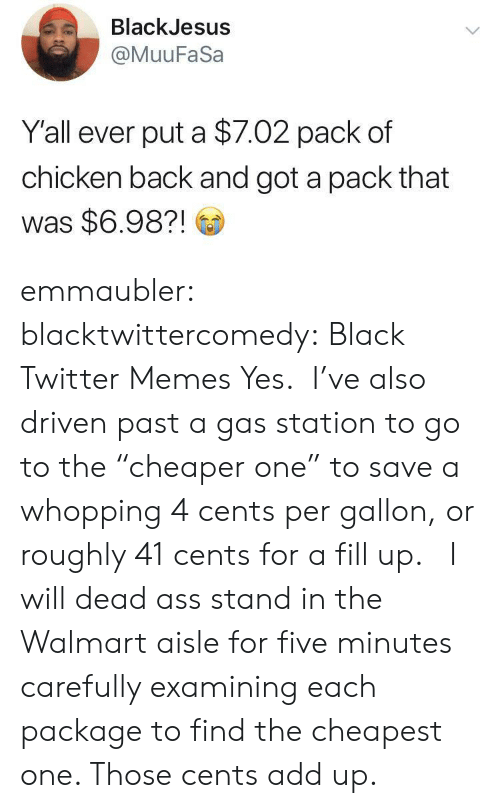 """Twitter Memes: BlackJesus  @MuuFaSa  Y'all ever put a $7.02 pack of  chicken back and got a pack that  was $6.98?! emmaubler:  blacktwittercomedy: Black Twitter Memes Yes. I've also driven past a gas station to go to the""""cheaper one"""" to save a whopping 4 cents per gallon, or roughly 41 cents for a fill up.  I will dead ass stand in the Walmart aisle for five minutes carefully examining each package to find the cheapest one. Those cents add up."""