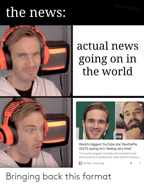 Becaus: BlackknightJC  the news:  actual newS  going on in  the world  MN-  World's biggest YouTube star PewDiePie  QUITS saying he's 'feeling very tired  THE world's biggest YouTube star PewDiePie has  announced he is quitting the video platform becaus...  S The Sun 8 hours ago Bringing back this format