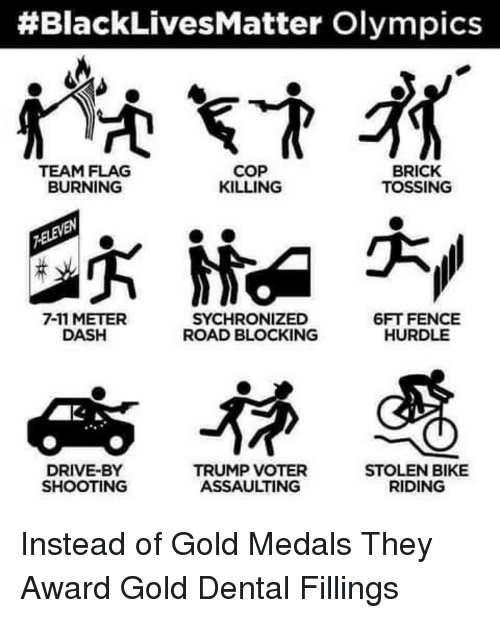 Im Going to Hell for This:  #BlackLives Matter Olympics  COP  BRICK  TEAM FLAG  KILLING  BURNING  TOSSING  6FT FENCE  7-11 METER  SYCHRONIZED  HURDLE  DASH  ROAD BLOCKING  DRIVE-BY  TRUMP VOTER  STOLEN BIKE  SHOOTING  ASSAULTING  RIDING Instead of Gold Medals They Award Gold Dental Fillings