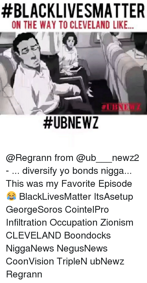 Black Lives Matter, Memes, and Yo:  #BLACKLIVESMATTER  ON THE WAY TO CLEVELAND LIKE..  @Regrann from @ub___newz2 - ... diversify yo bonds nigga... This was my Favorite Episode😂 BlackLivesMatter ItsAsetup GeorgeSoros CointelPro Infiltration Occupation Zionism CLEVELAND Boondocks NiggaNews NegusNews CoonVision TripleN ubNewz Regrann