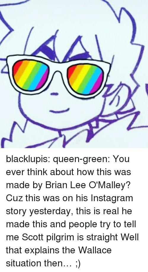 pilgrim: blacklupis:  queen-green:  You ever think about how this was made by Brian Lee O'Malley? Cuz this was on his Instagram story yesterday, this is real he made this and people try to tell me Scott pilgrim is straight  Well that explains the Wallace situation then… ;)