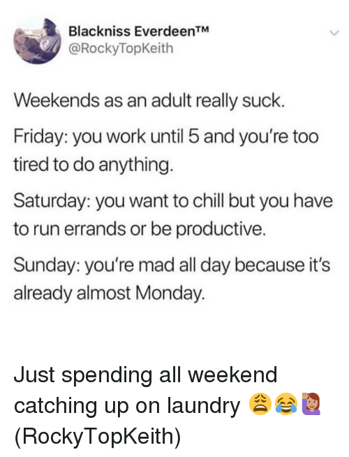 "catching up: Blackniss Everdeen""  @RockyTopKeith  Weekends as an adult really suck.  Friday: you work until 5 and you're too  tired to do anything.  Saturday: you want to chill but you have  to run errands or be productive.  Sunday: you're mad all day because it's  already almost Monday. Just spending all weekend catching up on laundry 😩😂🙋🏽‍♀️(RockyTopKeith)"